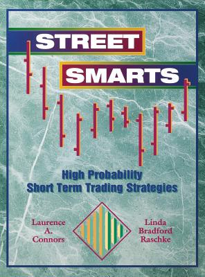 Street Smarts: High Probability Short Term Trading Strategies - Connors, Laurence A, and Raschke, Linda Bradford