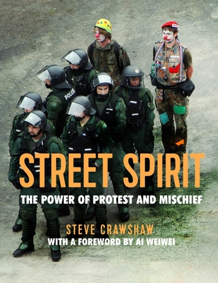 Street Spirit: The Power of Protest and Mischief - Crawshaw, Steve, and Weiwei, Ai (Contributions by)