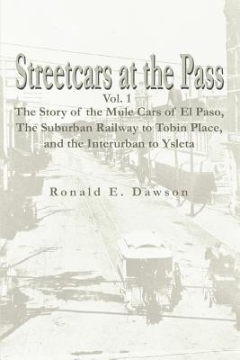 Streetcars at the Pass, Vol. 1: The Story of the Mule Cars of El Paso, the Suburban Railway to Tobin Place, and the Interurban to Ysleta - Dawson, Ronald E