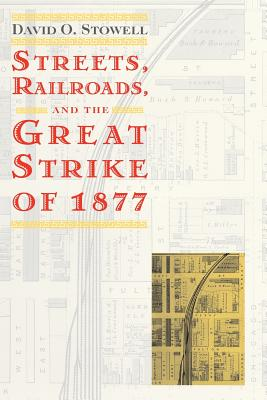 Streets, Railroads, and the Great Strike of 1877 - Stowell, David O