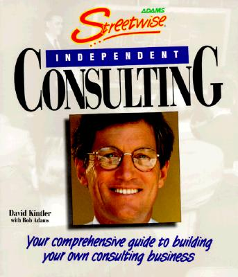 Streetwise Independent Consulting: Your Comprehensive Guide to Building Your Own Consulting Business - Kintler, David