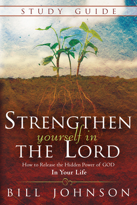 Strengthen Yourself in the Lord Study Guide: How to Release the Hidden Power of God in Your Life - Johnson, Bill, Pastor
