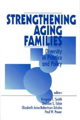 Strengthening Aging Families: Diversity in Practice and Policy - Smith, Gregory C, Dr. (Editor), and Tobin, Sheldon S, Dr. (Editor), and Robertson-Tchabo, Elizabeth Anne (Editor)