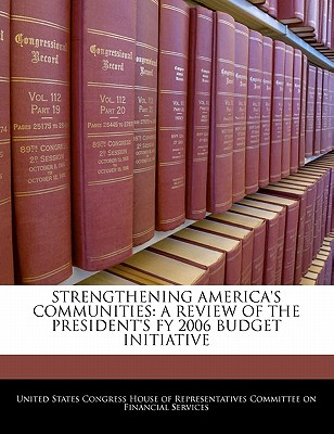Strengthening America's Communities: A Review of the President's Fy 2006 Budget Initiative - United States Congress House of Represen (Creator)