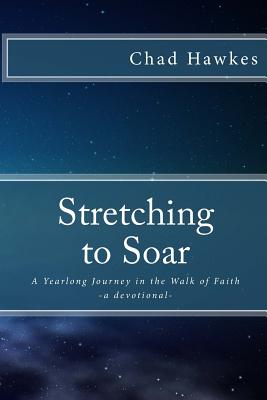 Stretching To Soar: A Yearlong Journey in the Walk of Faith - Hawkes, Chad