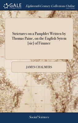 Strictures on a Pamphlet Written by Thomas Paine, on the English Sytem [sic] of Finance: To Which Are Added Some Remarks on the War, and Other National Concerns. by Lieutenant-Colonel Chalmers, of Chelsea. Second Edition - Chalmers, James
