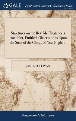 Strictures on the Rev. Mr. Thatcher's Pamphlet, Entitled, Observations Upon the State of the Clergy of New-England: With Strictures Upon the Power of Dismissing Them, Usurped by Some Churches. by J.S.--A Layman. [two Lines of Text] - Sullivan, James