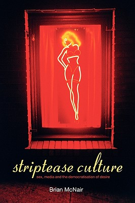 Striptease Culture: Sex, Media and the Democratisation of Desire - McNair, Brian
