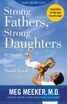 Strong Fathers, Strong Daughters: 10 Secrets Every Father Should Know - Meeker, Meg, Dr.