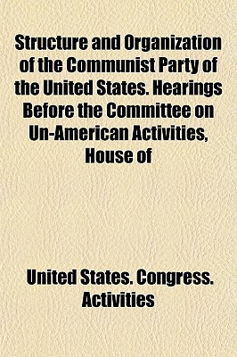 Structure and Organization of the Communist Party of the United States. Hearings Before the Committee on Un-American Activities, House of - Activities, United States Congress