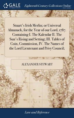 Stuart's Irish Merlin; Or Universal Almanack, for the Year of Our Lord, 1787. Containing I. the Kalendar II. the Sun's Rising and Setting; III. Tables of Coin, Commission, IV. the Names of the Lord Lieutenant and Privy Council; - Stewart, Alexander