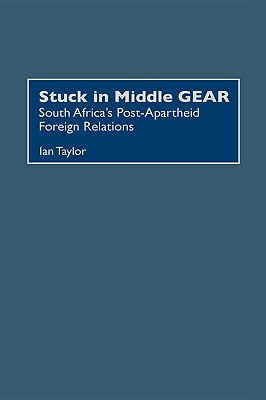 Stuck in Middle Gear: South Africa's Post-Apartheid Foreign Relations - Taylor, Ian, and Taylor, Ian, M.B