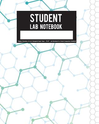 Student Lab Notebook: Organic Chemistry 1/4 Inch Hexagonal Graph Paper - 8x10 - Lab Notebook for School Composition Notebook: Student Lab Notebook - Tomme Foses