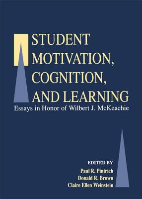 Student Motivation, Cognition, and Learning: Essays in Honor of Wilbert J. Mckeachie - Pintrich, Paul R (Editor), and Brown, Donald R (Editor), and Weinstein, Claire Ellen (Editor)