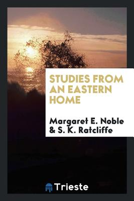 Studies from an Eastern Home - Noble, Margaret E, and Ratcliffe, S K