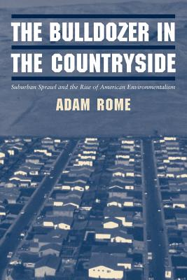 Studies in Environment and History: The Bulldozer in the Countryside: Suburban Sprawl and the Rise of American Environmentalism - Rome, Adam