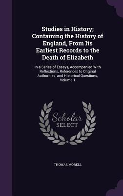 Studies in History; Containing the History of England, from Its Earliest Records to the Death of Elizabeth: In a Series of Essays, Accompanied with Reflections, References to Original Authorities, and Historical Questions, Volume 1 - Morell, Thomas