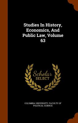 Studies in History, Economics, and Public Law, Volume 63 - Columbia University Faculty of Politica (Creator)