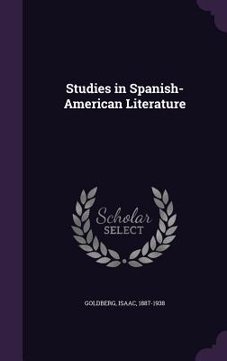 Studies in Spanish-American Literature - Goldberg, Isaac, PhD