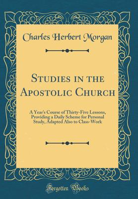 Studies in the Apostolic Church: A Year's Course of Thirty-Five Lessons, Providing a Daily Scheme for Personal Study, Adapted Also to Class-Work (Classic Reprint) - Morgan, Charles Herbert