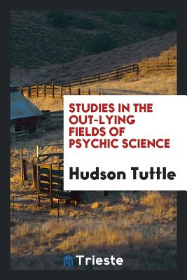Studies in the Out-Lying Fields of Psychic Science - Tuttle, Hudson