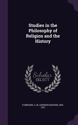 Studies in the Philosophy of Religion and the History - Fairbairn, A M 1838-1912