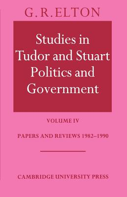 Studies in Tudor and Stuart Politics and Government: Volume 4, Papers and Reviews 1982 1990 - Elton, G R