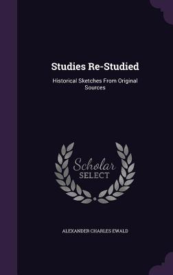 Studies Re-Studied: Historical Sketches from Original Sources - Ewald, Alexander Charles