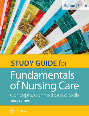 Study Guide for Fundamentals of Nursing Care: Concepts, Connections & Skills - Burton, Marti, RN, Bs, and Smith, David, Dr., Msn, RN