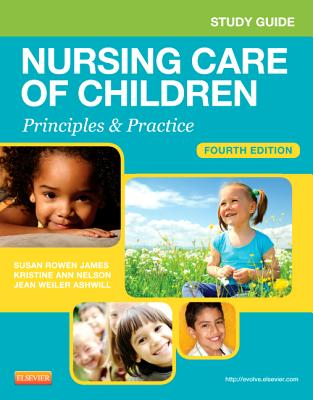Study Guide for Nursing Care of Children: Principles and Practice - James, Susan R, and White, Julie, Dr.