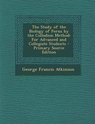 Study of the Biology of Ferns by the Collodion Method: For Advanced and Collegiate Students - Atkinson, George Francis