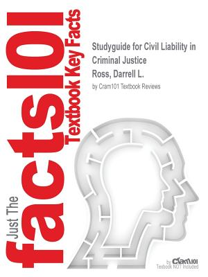 Studyguide for Civil Liability in Criminal Justice by Ross, Darrell L., ISBN 9781455730131 - Ross, Darrell L, and Cram101 Textbook Reviews