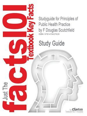 Studyguide for Principles of Public Health Practice by Scutchfield, F Douglas, ISBN 9781418067250 - Scutchfield, F Douglas, and Cram101 Textbook Reviews
