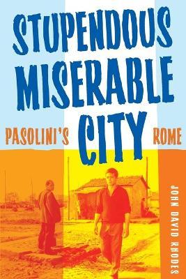 Stupendous, Miserable City: Pasolini's Rome - Rhodes, John David