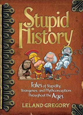 Stupid History: Tales of Stupidity, Strangeness, and Mythconceptions Through the Ages - Gregory, Leland
