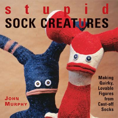 Stupid Sock Creatures: Making Quirky, Lovable Figures from Cast-Off Socks - Murphy, John