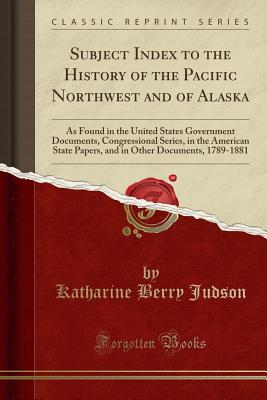 Subject Index to the History of the Pacific Northwest and of Alaska: As Found in the United States Government Documents, Congressional Series, in the American State Papers, and in Other Documents, 1789-1881 (Classic Reprint) - Judson, Katharine Berry