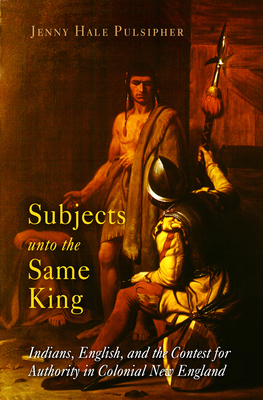 Subjects Unto the Same King: Indians, English and the Contest for Authority in Colonial New England - Pulsipher, Jenny H