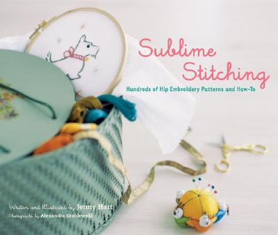 Sublime Stitching: Hundreds of Hip Embroidery Patterns and How-To - Hart, Jenny, and Grablewski, Alexandra (Photographer)