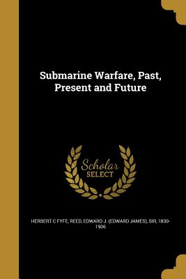 Submarine Warfare, Past, Present and Future - Fyfe, Herbert C, and Reed, Edward J (Edward James) Sir (Creator)
