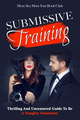 Submissive Training: Thrilling and Uncensored Guide to Be a Naughty Dominator - Book Club, More Sex More Fun