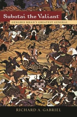 Subotai the Valiant: Genghis Khan's Greatest General - Gabriel, Richard A