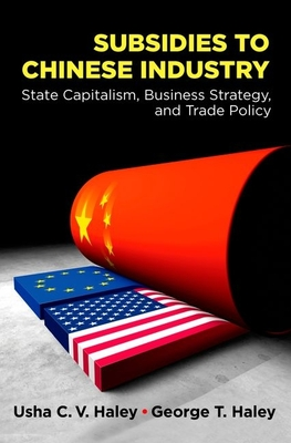 Subsidies to Chinese Industry: State Capitalism, Business Strategy, and Trade Policy - Haley, Usha C V
