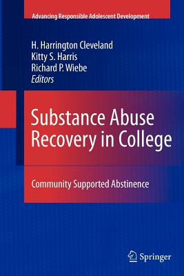 Substance Abuse Recovery in College: Community Supported Abstinence - Cleveland, H. Harrington (Editor), and Harris, Kitty S. (Editor), and Wiebe, Richard P. (Editor)