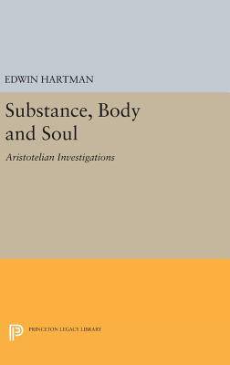 Substance, Body and Soul: Aristotelian Investigations - Hartman, Edwin M.
