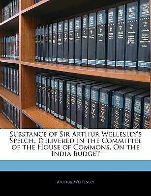Substance of Sir Arthur Wellesley's Speech, Delivered in the Committee of the House of Commons, on the India Budget - Wellesley, Arthur
