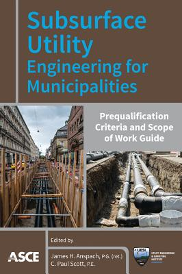 Subsurface Utility Engineering for Municipalities: Prequalification Criteria and Scope of Work Guide - Anspach, James H (Editor), and Scott, C Paul (Editor)