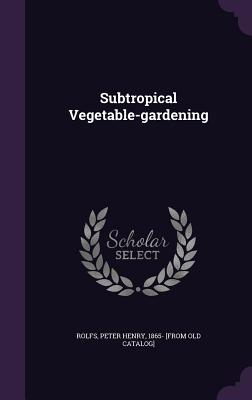 Subtropical Vegetable-Gardening - Rolfs, Peter Henry (Creator)