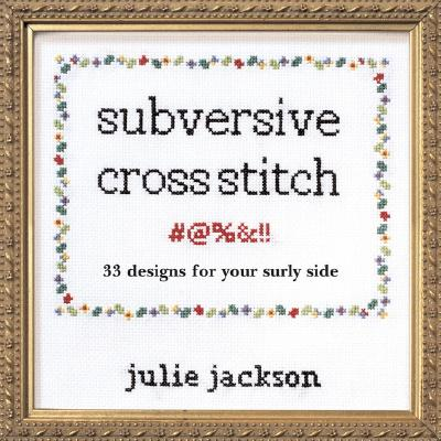 Subversive Cross Stitch: 33 Designs for Your Surly Side - Jackson, Julie, and Milne, Bill (Photographer)