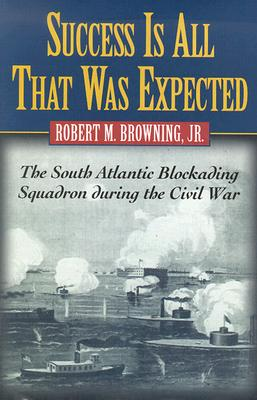Success Is All That Was Expected: The South Atlantic Blockading Squadron During the Civil War - Browning, Robert M, Jr.